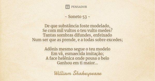 ~ Soneto 53 ~ De que substância foste modelado, Se com mil vultos o teu vulto medes? Tantas sombras difundes, enfeixado Num ser que as prende, e a todas sobre e... Frase de William Shakespeare.