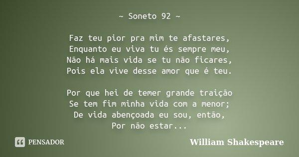 ~ Soneto 92 ~ Faz teu pior pra mim te afastares, Enquanto eu viva tu és sempre meu, Não há mais vida se tu não ficares, Pois ela vive desse amor que é teu. Por ... Frase de William Shakespeare.