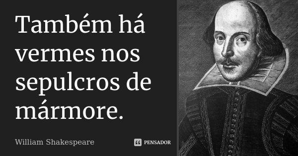 Também há vermes nos sepulcros de mármore.... Frase de William Shakespeare.