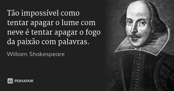 Tão impossível como tentar apagar o lume com neve é tentar apagar o fogo da paixão com palavras.... Frase de William Shakespeare.