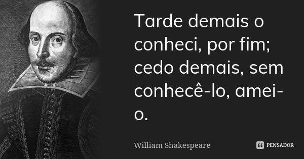 Tarde demais o conheci, por fim; cedo demais, sem conhecê-lo, amei-o.... Frase de William Shakespeare.