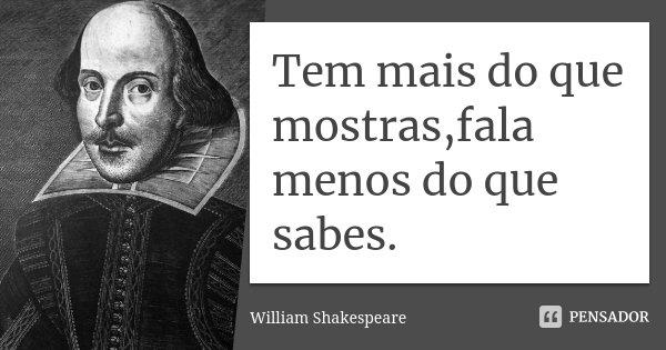 Tem mais do que mostras,fala menos do que sabes.... Frase de William Shakespeare.