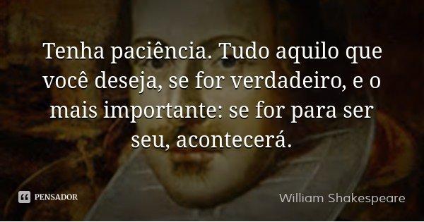 Tenha paciência. Tudo aquilo que você deseja, se for verdadeiro, e o mais importante: se for para ser seu, acontecerá.... Frase de William Shakespeare.