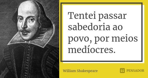 Tentei passar sabedoria ao povo, por meios medíocres.... Frase de William Shakespeare.