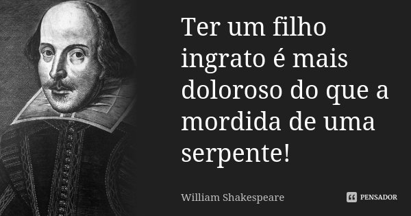Ter um filho ingrato é mais doloroso / do que a mordida de uma serpente!... Frase de William Shakespeare.