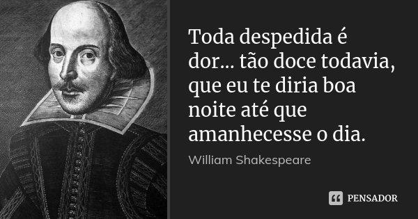 Toda despedida é dor... tão doce todavia, que eu te diria boa noite até que amanhecesse o dia.... Frase de William Shakespeare.