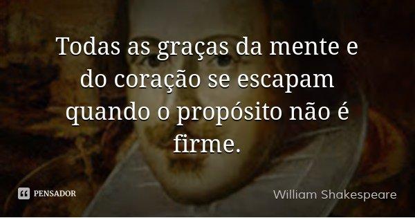 Todas as graças da mente e do coração se escapam quando o propósito não é firme.... Frase de William Shakespeare.