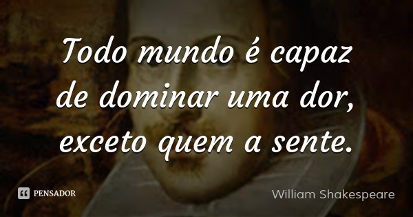 Todo mundo é capaz de dominar uma dor, exceto quem a sente.... Frase de William Shakespeare.