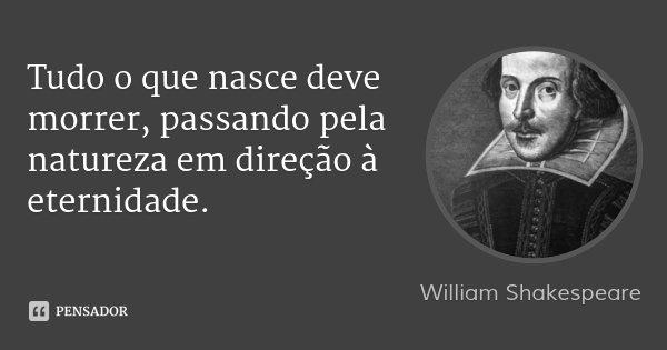 Tudo o que nasce deve morrer, passando pela natureza em direção à eternidade.... Frase de William Shakespeare.