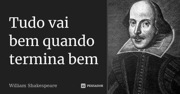 Tudo vai bem quando termina bem... Frase de william Shakespeare.