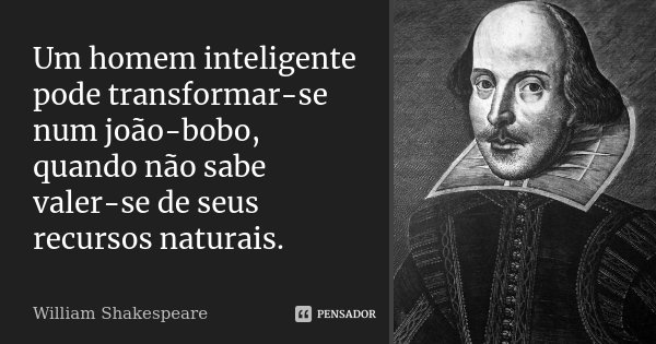 Um homem inteligente pode transformar-se num joão-bobo, quando não sabe valer-se de seus recursos naturais.... Frase de William Shakespeare.
