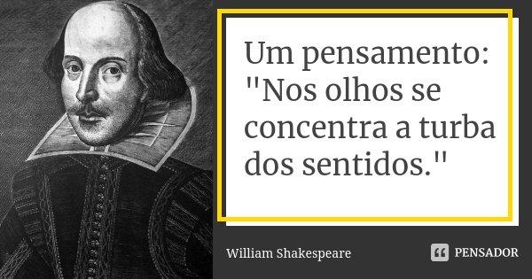 """Um pensamento: """"Nos olhos se concentra a turba dos sentidos.""""... Frase de William Shakespeare."""