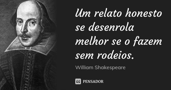 Um relato honesto se desenrola melhor se o fazem sem rodeios.... Frase de William Shakespeare.