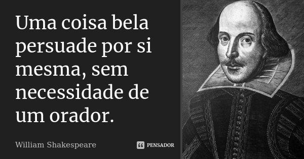 Uma coisa bela persuade por si mesma, sem necessidade de um orador.... Frase de William Shakespeare.