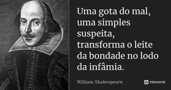 Uma gota do mal, uma simples suspeita, transforma o leite da bondade no lodo da infâmia.... Frase de William Shakespeare.