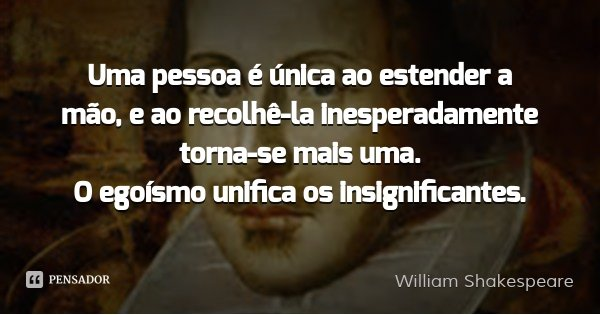 Uma pessoa é única ao estender a mão, e ao recolhê-la inesperadamente torna-se mais uma. O egoísmo unifica os insignificantes.... Frase de William Shakespeare.