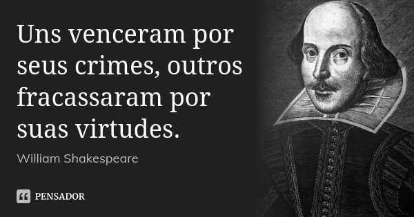 Uns venceram por seus crimes, outros fracassaram por suas virtudes.... Frase de William Shakespeare.
