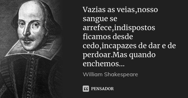 Vazias as veias,nosso sangue se arrefece,indispostos ficamos desde cedo,incapazes de dar e de perdoar.Mas quando enchemos...... Frase de William Shakespeare.