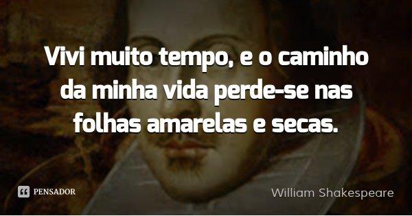Vivi muito tempo, e o caminho da minha vida perde-se nas folhas amarelas e secas.... Frase de William Shakespeare.