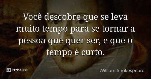 Você descobre que se leva muito tempo para se tornar a pessoa que quer ser, e que o tempo é curto.... Frase de William Shakespeare.