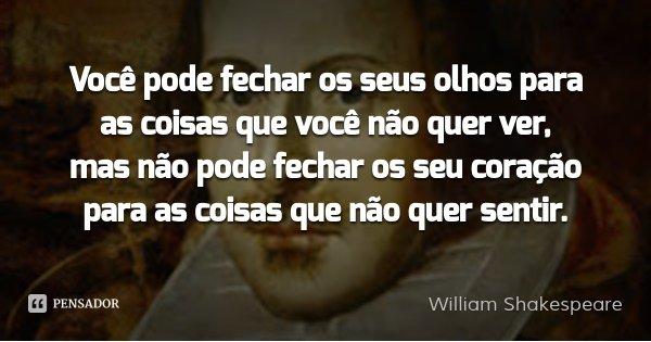 Você pode fechar os seus olhos para as coisas que você não quer ver, mas não pode fechar os seu coração para as coisas que não quer sentir.... Frase de William Shakespeare.