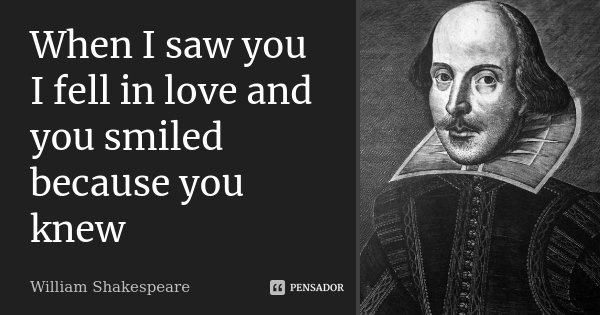 When I saw you I fell in love and you smiled because you knew... Frase de William Shakespeare.