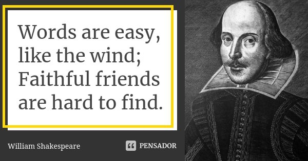 Words are easy, like the wind; Faithful friends are hard to find.... Frase de William Shakespeare.