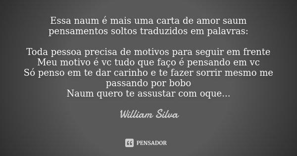 Essa naum é mais uma carta de amor saum pensamentos soltos traduzidos em palavras: Toda pessoa precisa de motivos para seguir em frente Meu motivo é vc tudo que... Frase de William Silva.