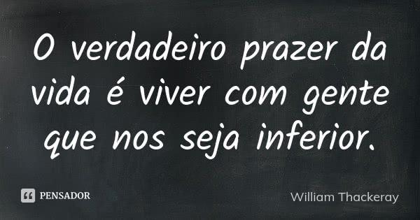 O verdadeiro prazer da vida é viver com gente que nos seja inferior.... Frase de William Thackeray.