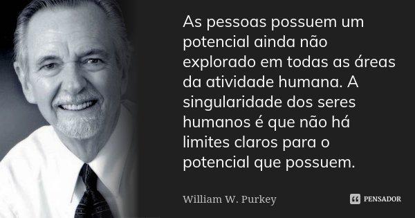 As pessoas possuem um potencial ainda não explorado em todas as áreas da atividade humana. A singularidade dos seres humanos é que não há limites claros para o ... Frase de William W. Purkey.