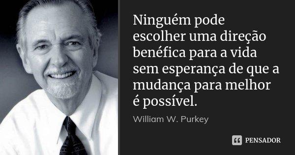 Ninguém pode escolher uma direção benéfica para a vida sem esperança de que a mudança para melhor é possível.... Frase de William W. Purkey.