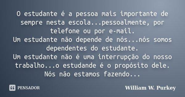 O estudante é a pessoa mais importante de sempre nesta escola...pessoalmente, por telefone ou por e-mail. Um estudante não depende de nós...nós somos dependente... Frase de William W. Purkey.