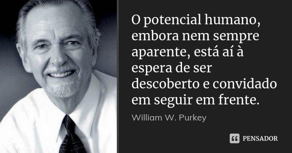 O potencial humano, embora nem sempre aparente, está aí à espera de ser descoberto e convidado em seguir em frente.... Frase de William W. Purkey.