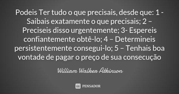 Podeis Ter tudo o que precisais, desde que: 1 - Saibais exatamente o que precisais; 2 – Preciseis disso urgentemente; 3- Espereis confiantemente obtê-lo; 4 – De... Frase de William Walker Atkinson.