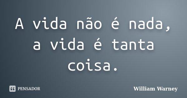 A vida não é nada, a vida é tanta coisa.... Frase de William Warney.