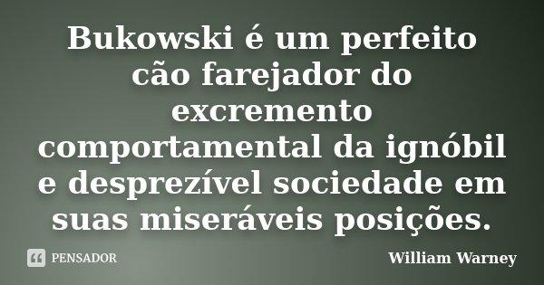 Bukowski é um perfeito cão farejador do excremento comportamental da ignóbil e desprezível sociedade em suas miseráveis posições.... Frase de William Warney.