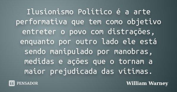 Ilusionismo Político é a arte performativa que tem como objetivo entreter o povo com distrações, enquanto por outro lado ele está sendo manipulado por manobras,... Frase de William Warney.