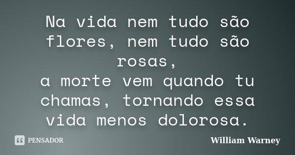 Na vida nem tudo são flores, nem tudo são rosas, a morte vem quando tu chamas, tornando essa vida menos dolorosa.... Frase de William Warney.