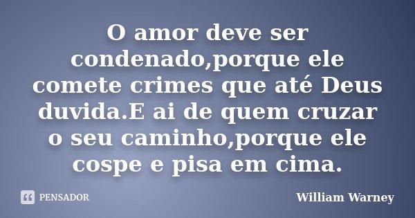 O amor deve ser condenado,porque ele comete crimes que até Deus duvida.E ai de quem cruzar o seu caminho,porque ele cospe e pisa em cima.... Frase de William Warney.