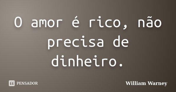 O amor é rico, não precisa de dinheiro.... Frase de William Warney.