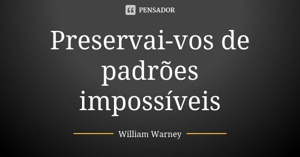 Preservai-vos de padrões impossíveis... Frase de William Warney.