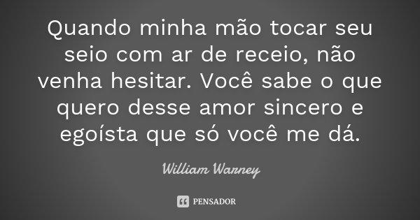 Quando minha mão tocar seu seio com ar de receio, não venha hesitar. Você sabe o que quero desse amor sincero e egoísta que só você me dá.... Frase de William Warney.