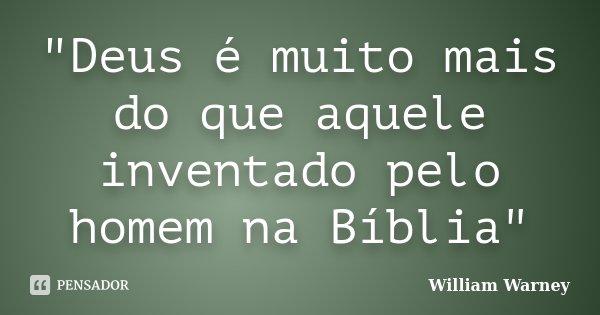 """""""Deus é muito mais do que aquele inventado pelo homem na Bíblia""""... Frase de William Warney."""