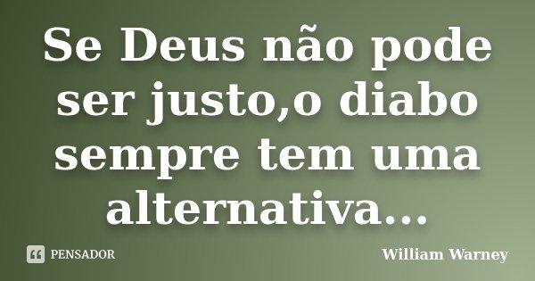 Se Deus não pode ser justo,o diabo sempre tem uma alternativa...... Frase de William Warney.