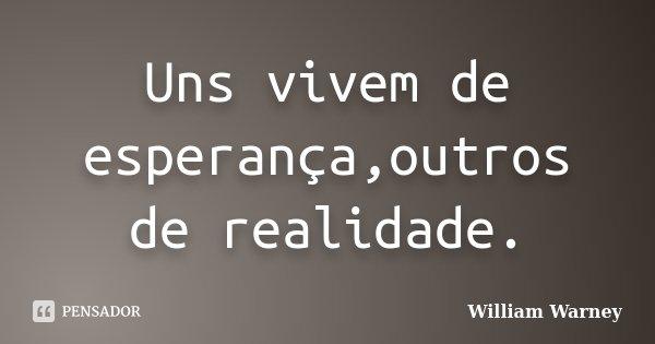 Uns vivem de esperança,outros de realidade.... Frase de William Warney.