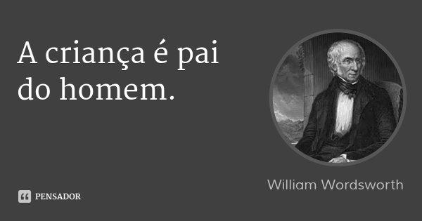 A criança é pai do homem.... Frase de William Wordsworth.