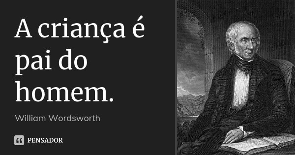 A criança é pai do homem.... Frase de William Wordsworth.