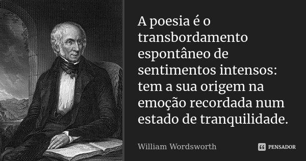 A poesia é o transbordamento espontâneo de sentimentos intensos: tem a sua origem na emoção recordada num estado de tranquilidade.... Frase de William Wordsworth.