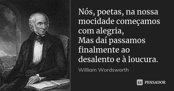 Nós, poetas, na nossa mocidade começamos com alegria, / Mas daí passamos finalmente ao desalento e à loucura.... Frase de William Wordsworth.