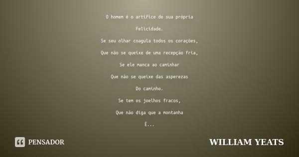 O homem é o artífice de sua própria Felicidade. Se seu olhar coagula todos os corações, Que não se queixe de uma recepção fria, Se ele manca ao caminhar Que não... Frase de WILLIAM YEATS.